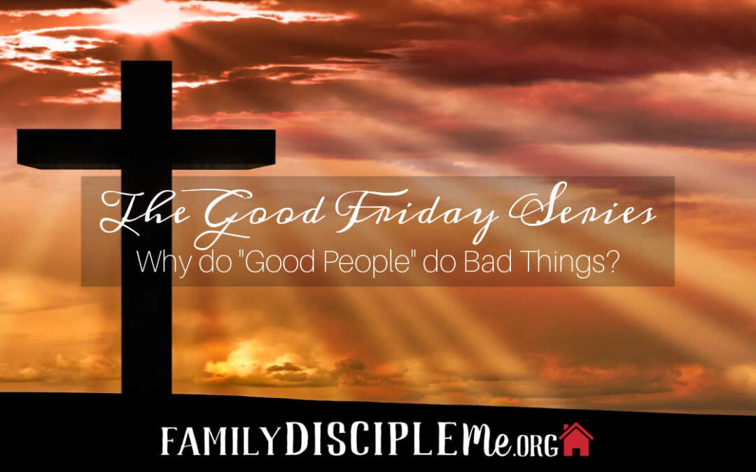 "The Good Friday Series: Why do ""Good People"" do Bad Things?"